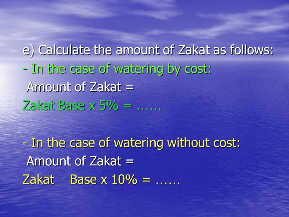 e) Calculate the amount of Zakat as follows: - In the case of watering by cost: Amount of Zakat = Amount of Zakat = Zakat Base x 5% = …… - In the case