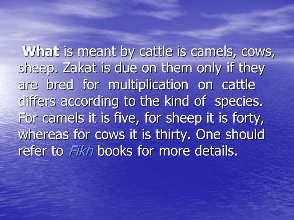 What is meant by cattle is camels, cows, sheep. Zakat is due on them only if they are bred for multiplication on cattle differs according to the kind