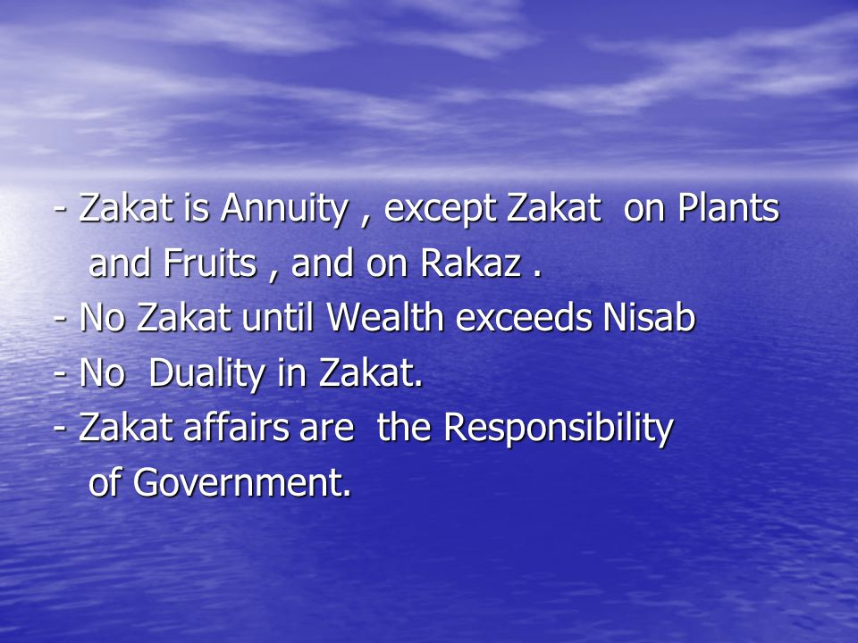 - Zakat is Annuity, except Zakat on Plants and Fruits, and on Rakaz. and Fruits, and on Rakaz. - No Zakat until Wealth exceeds Nisab - No Duality in Z