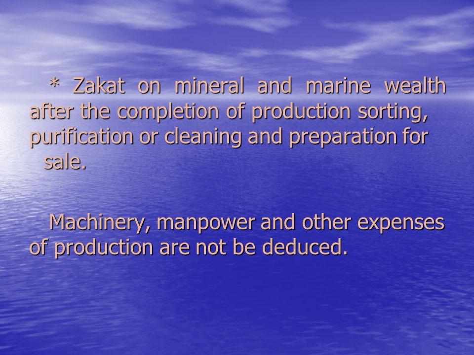 * Zakat on mineral and marine wealth after the completion of production sorting, purification or cleaning and preparation for sale. * Zakat on mineral