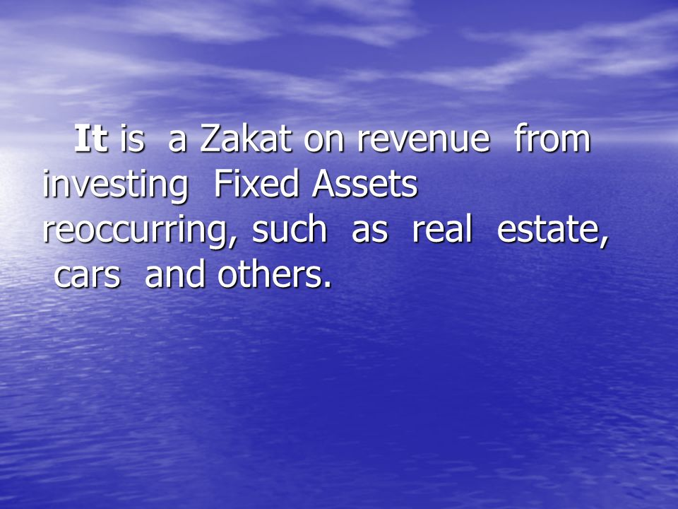 It is a Zakat on revenue from investing Fixed Assets reoccurring, such as real estate, cars and others. It is a Zakat on revenue from investing Fixed