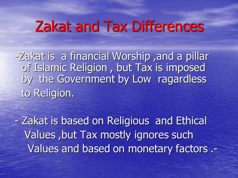 Zakat and Tax Differences -Zakat is a financial Worship,and a pillar of Islamic Religion, but Tax is imposed by the Government by Low ragardless to Re