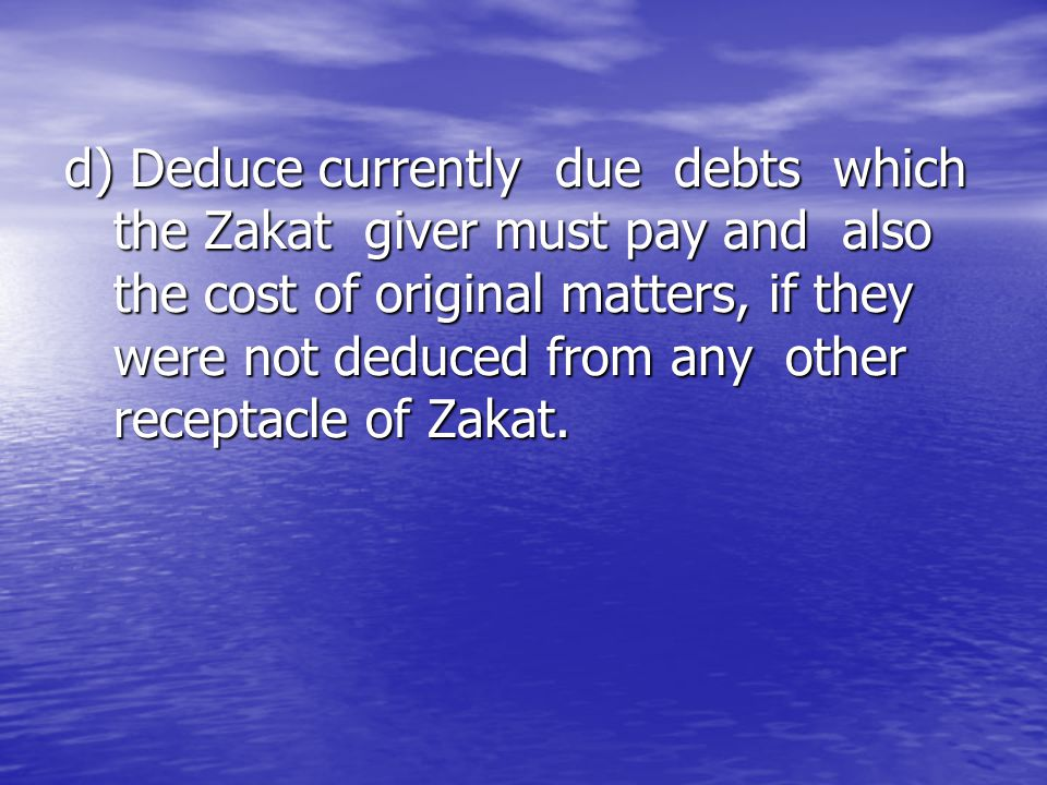 d) Deduce currently due debts which the Zakat giver must pay and also the cost of original matters, if they were not deduced from any other receptacle