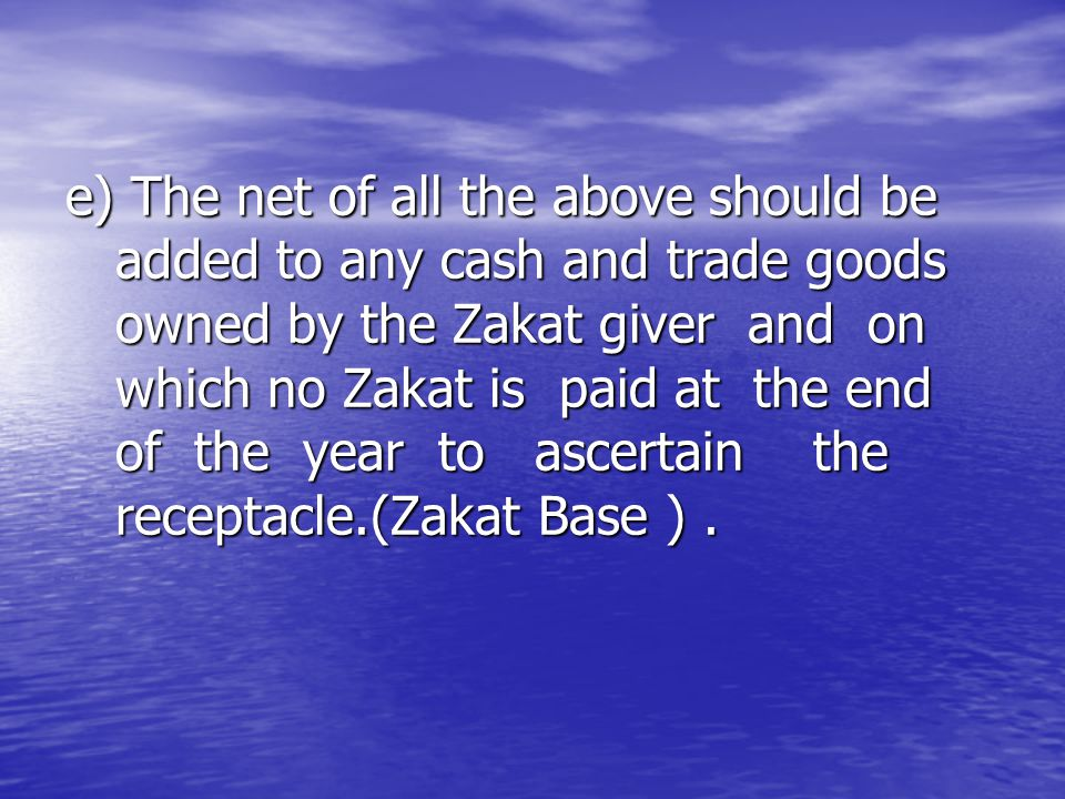 e) The net of all the above should be added to any cash and trade goods owned by the Zakat giver and on which no Zakat is paid at the end of the year
