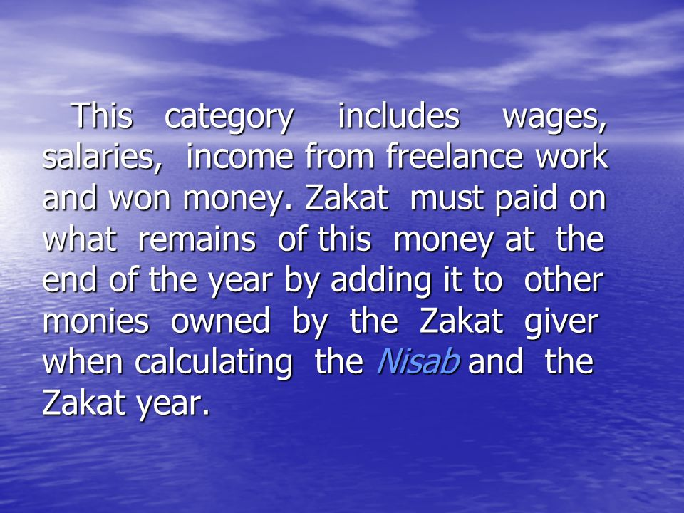 This category includes wages, salaries, income from freelance work and won money. Zakat must paid on what remains of this money at the end of the year