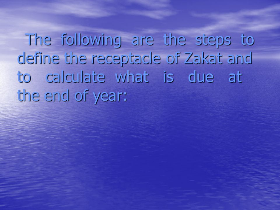 The following are the steps to define the receptacle of Zakat and to calculate what is due at the end of year: The following are the steps to define t