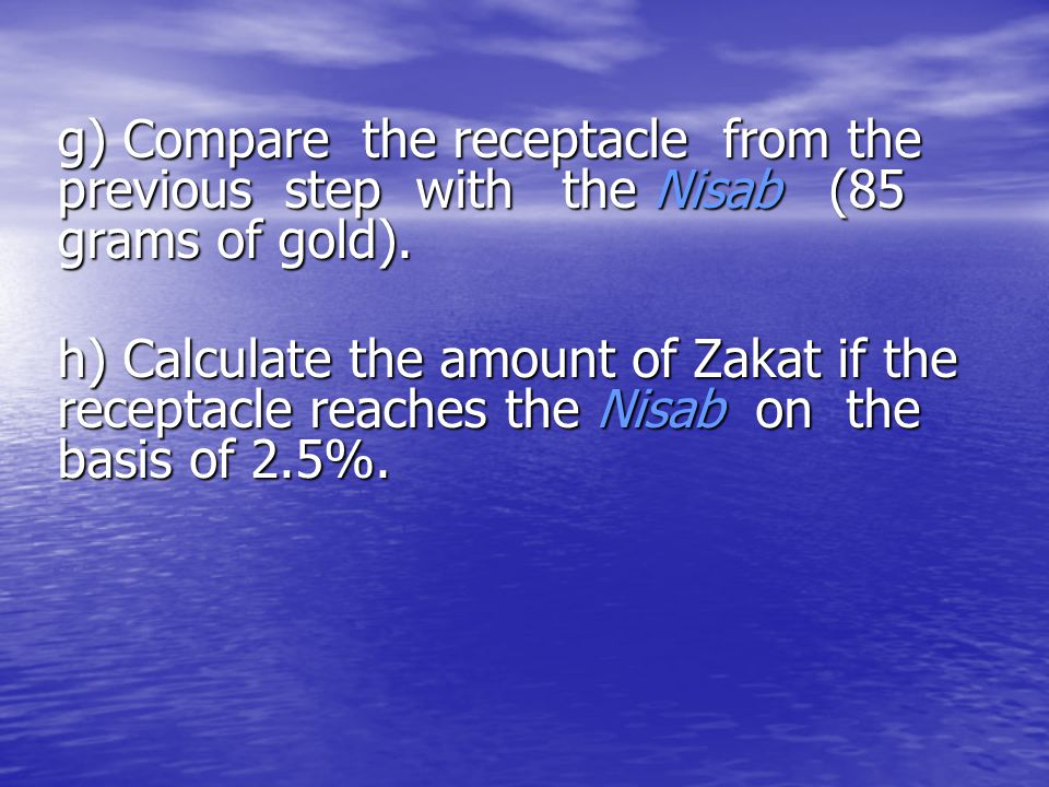 g) Compare the receptacle from the previous step with the Nisab (85 grams of gold). h) Calculate the amount of Zakat if the receptacle reaches the Nis