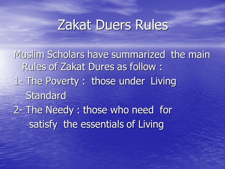 Zakat Duers Rules Muslim Scholars have summarized the main Rules of Zakat Dures as follow : 1- The Poverty : those under Living Standard Standard 2- T