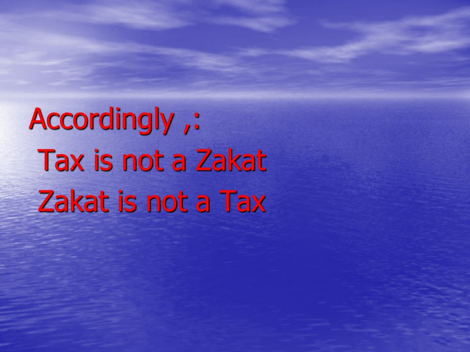 Accordingly,: Tax is not a Zakat Tax is not a Zakat Zakat is not a Tax Zakat is not a Tax