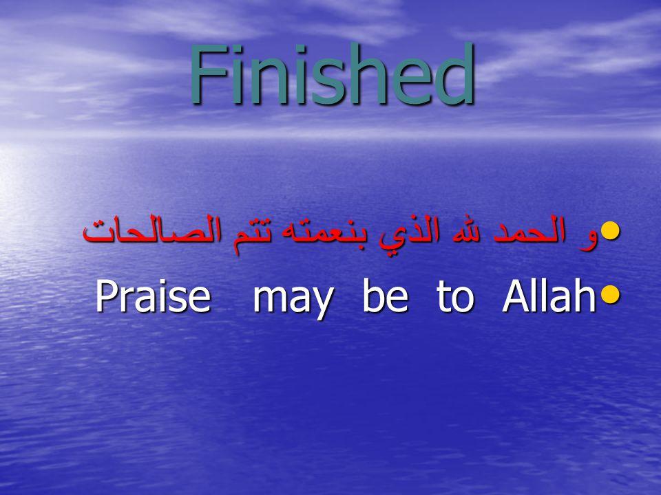 Finished و الحمد لله الذي بنعمته تتم الصالحات و الحمد لله الذي بنعمته تتم الصالحات Praise may be to Allah Praise may be to Allah