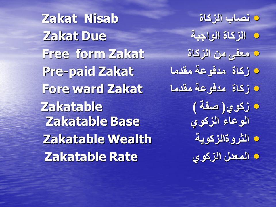 نصاب الزكاة Zakat Nisab نصاب الزكاة Zakat Nisab الزكاة الواجبة Zakat Due الزكاة الواجبة Zakat Due معفى من الزكاة Free form Zakat معفى من الزكاة Free form Zakat زكاة مدفوعة مقدما Zakat Pre-paid زكاة مدفوعة مقدما Zakat Pre-paid زكاة مدفوعة مقدما Fore ward Zakat زكاة مدفوعة مقدما Fore ward Zakat زكوي ( صفة )Zakatable الوعاء الزكوي Zakatable Base زكوي ( صفة )Zakatable الوعاء الزكوي Zakatable Base الثروةالزكوية Zakatable Wealth الثروةالزكوية Zakatable Wealth المعدل الزكوي Zakatable Rate المعدل الزكوي Zakatable Rate