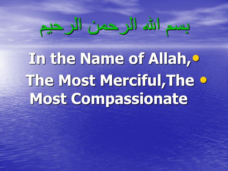 بسم الله الرحمن الرحيم In the Name of Allah, In the Name of Allah, The Most Merciful,The Most Compassionate The Most Merciful,The Most Compassionate