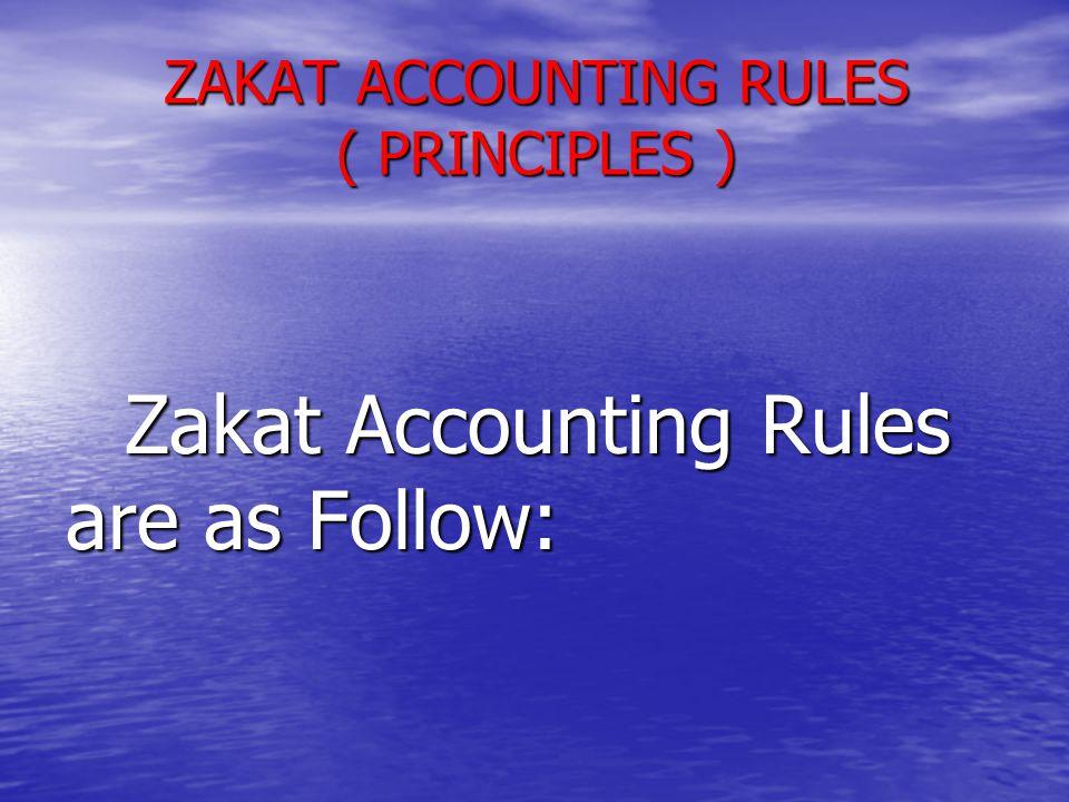 ZAKAT ACCOUNTING RULES ( PRINCIPLES ) Zakat Accounting Rules are as Follow: Zakat Accounting Rules are as Follow: