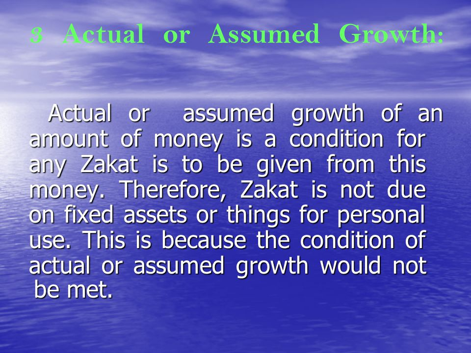 3 Actual or Assumed Growth: Actual or assumed growth of an amount of money is a condition for any Zakat is to be given from this money. Therefore, Zak