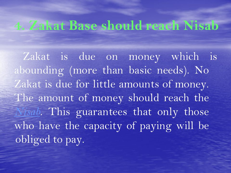 4. Zakat Base should reach Nisab Zakat is due on money which is abounding (more than basic needs). No Zakat is due for little amounts of money. The am