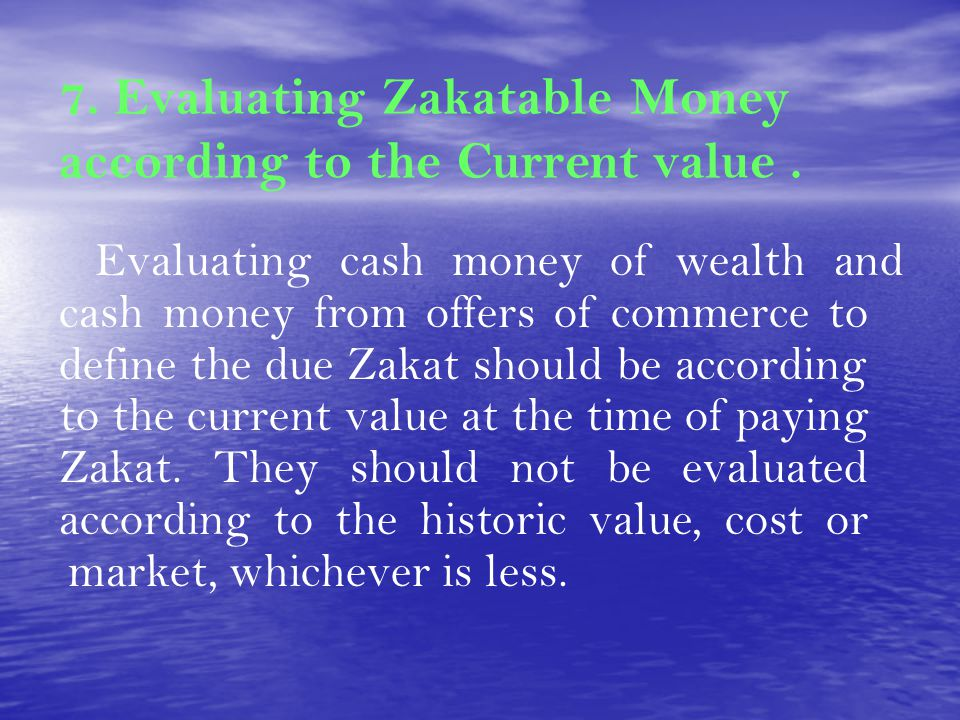 7. Evaluating Zakatable Money according to the Current value. Evaluating cash money of wealth and cash money from offers of commerce to define the due