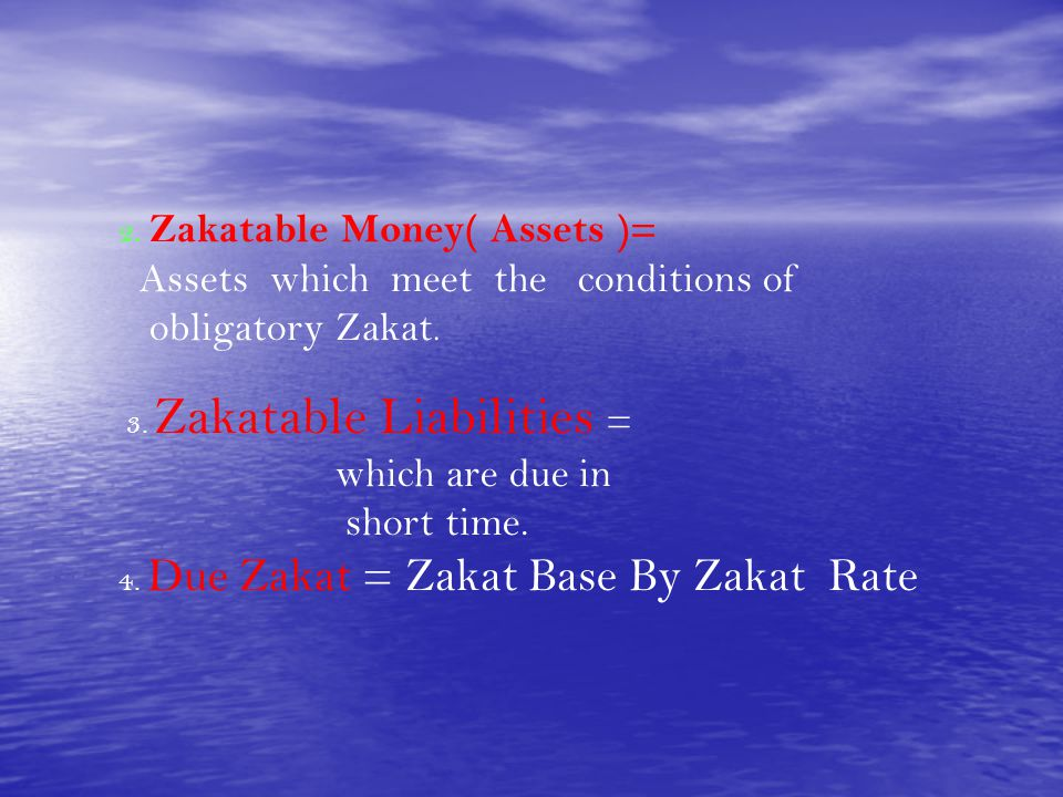 2. Zakatable Money( Assets )= Assets which meet the conditions of obligatory Zakat. 3. Zakatable Liabilities = which are due in short time. 4. Due Zak