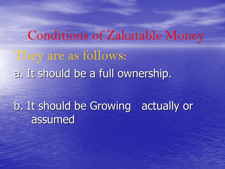 Conditions of Zakatable Money They are as follows: a. It should be a full ownership. b. It should be Growing actually or assumed