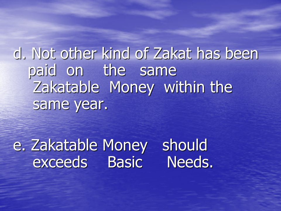 d. Not other kind of Zakat has been paid on the same Zakatable Money within the same year. e. Zakatable Money should exceeds Basic Needs.