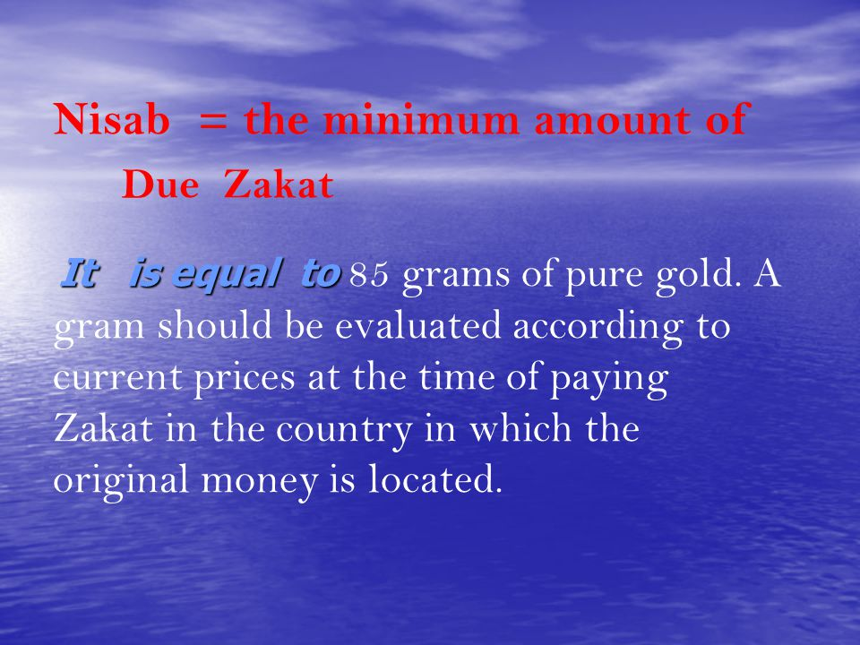 Nisab = the minimum amount of Due Zakat It is equal to It is equal to 85 grams of pure gold. A gram should be evaluated according to current prices at