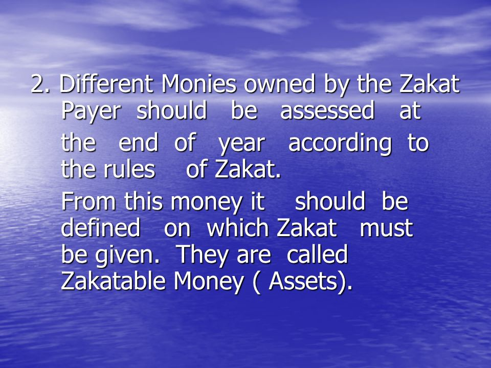 2. Different Monies owned by the Zakat Payer should be assessed at the end of year according to the rules of Zakat. the end of year according to the r