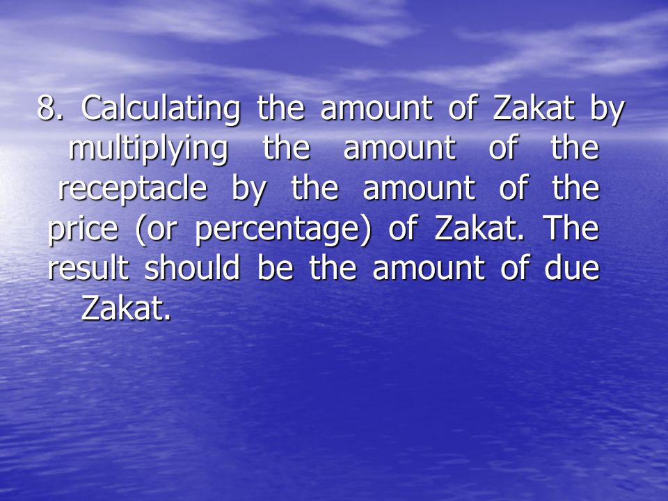 8. Calculating the amount of Zakat by multiplying the amount of the receptacle by the amount of the price (or percentage) of Zakat. The result should