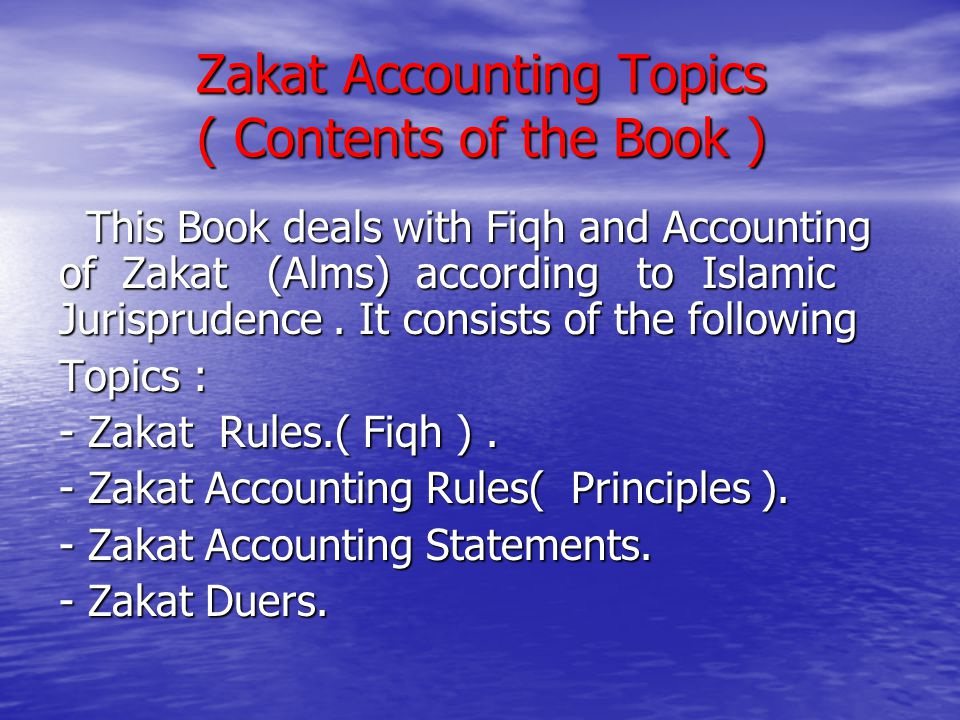 Zakat Accounting Topics ( Contents of the Book ) This Book deals with Fiqh and Accounting of Zakat (Alms) according to Islamic Jurisprudence. It consi