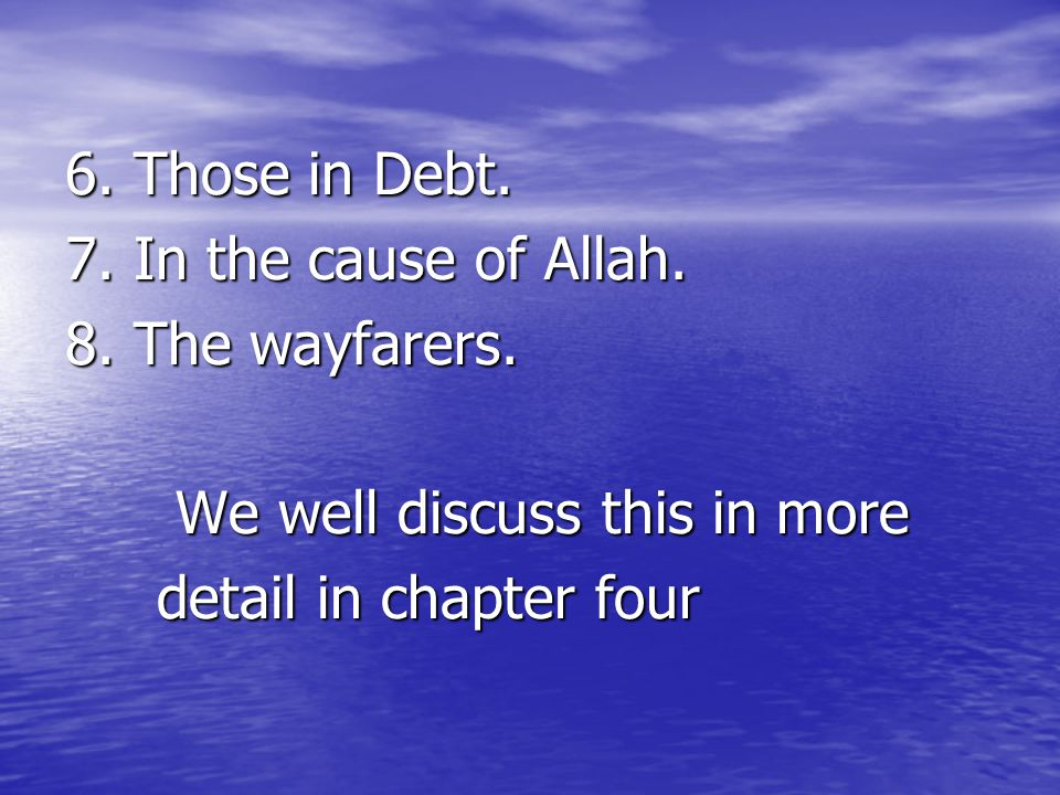 6. Those in Debt. 7. In the cause of Allah. 8. The wayfarers. We well discuss this in more We well discuss this in more detail in chapter four detail
