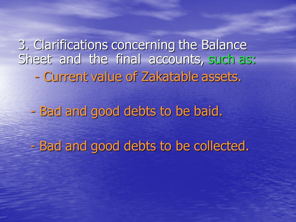 3. Clarifications concerning the Balance Sheet and the final accounts, such as: - Current value of Zakatable assets. - Current value of Zakatable asse