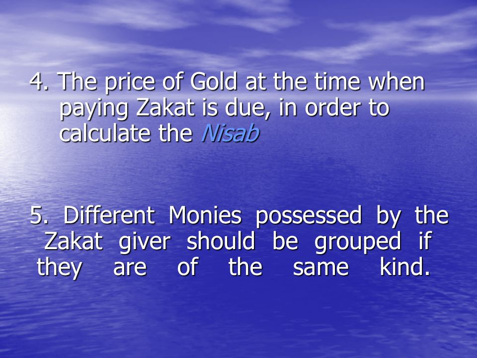 4. The price of Gold at the time when paying Zakat is due, in order to calculate the Nisab 4. The price of Gold at the time when paying Zakat is due,