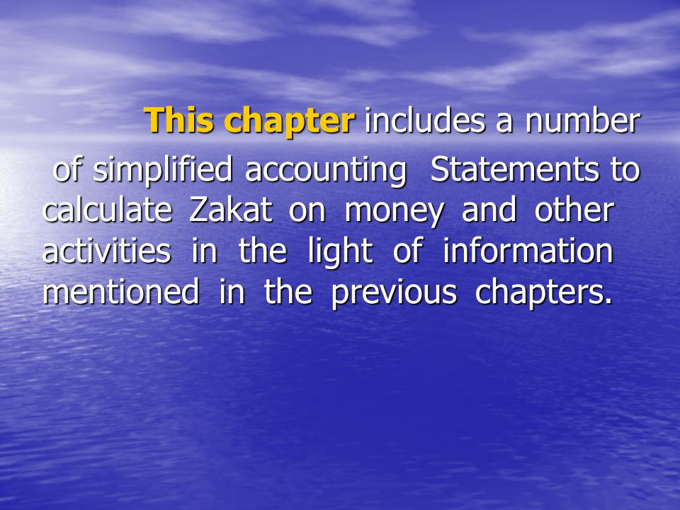This chapter includes a number This chapter includes a number of simplified accounting Statements to calculate Zakat on money and other activities in