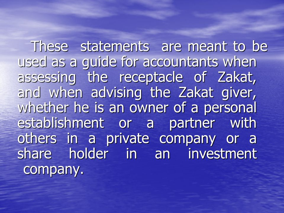 These statements are meant to be used as a guide for accountants when assessing the receptacle of Zakat, and when advising the Zakat giver, whether he