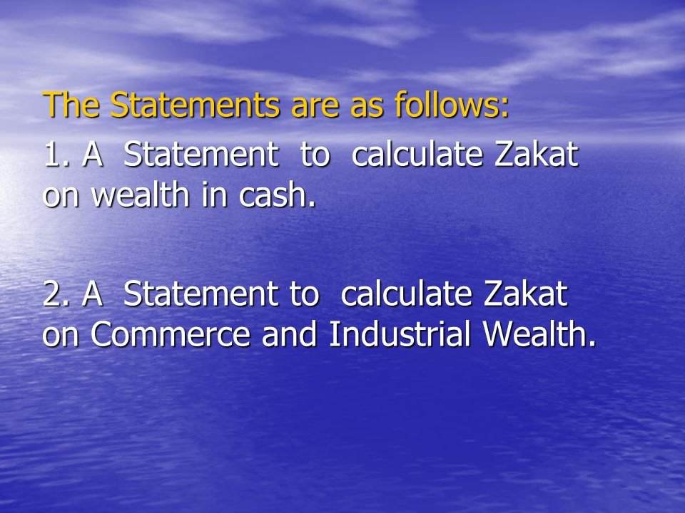 The Statements are as follows: 1. A Statement to calculate Zakat on wealth in cash. 2. A Statement to calculate Zakat on Commerce and Industrial Wealt