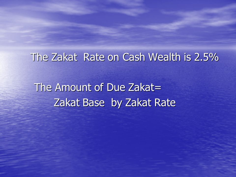 The Zakat Rate on Cash Wealth is 2.5% The Amount of Due Zakat= The Amount of Due Zakat= Zakat Base by Zakat Rate Zakat Base by Zakat Rate