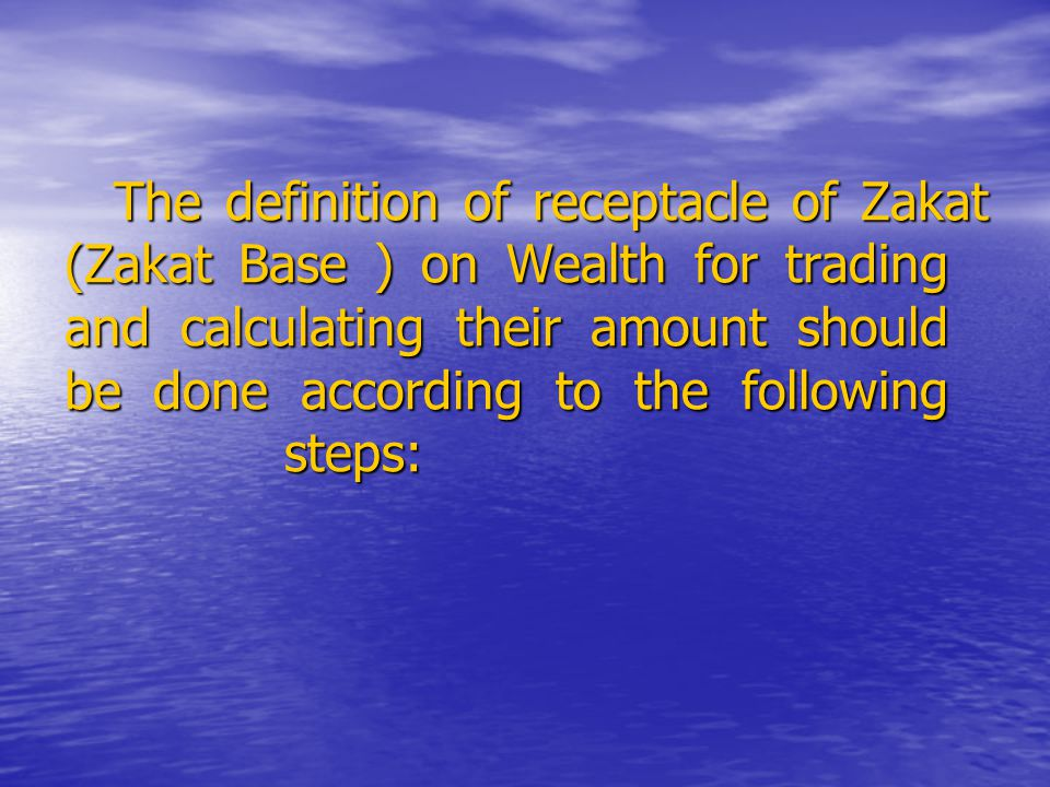 The definition of receptacle of Zakat (Zakat Base ) on Wealth for trading and calculating their amount should be done according to the following steps