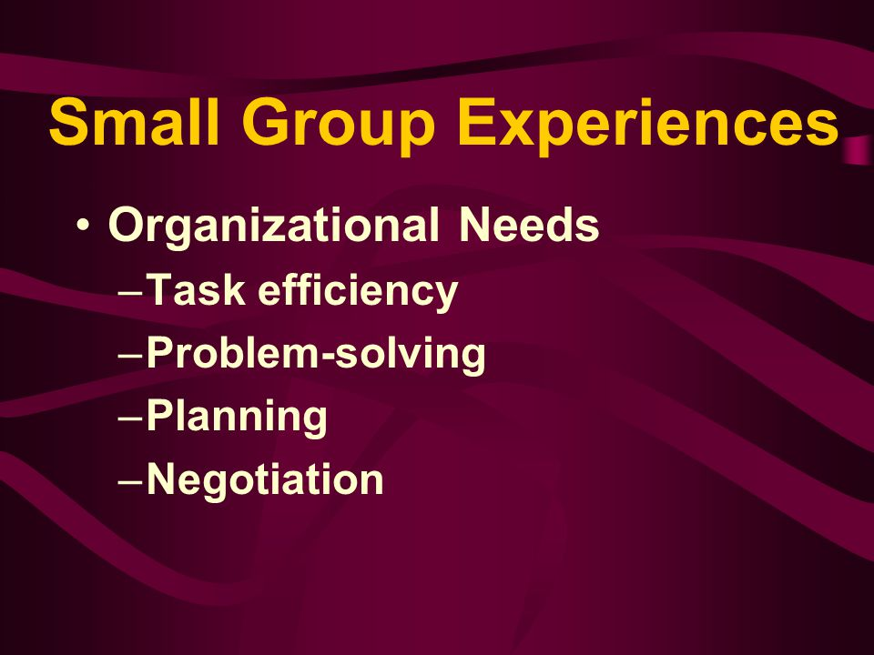 Small Group Experiences The underlying assumption is that the efforts of numbers of individuals exceed individual efforts requiring energy and creativity for either completing tasks or examining issues.
