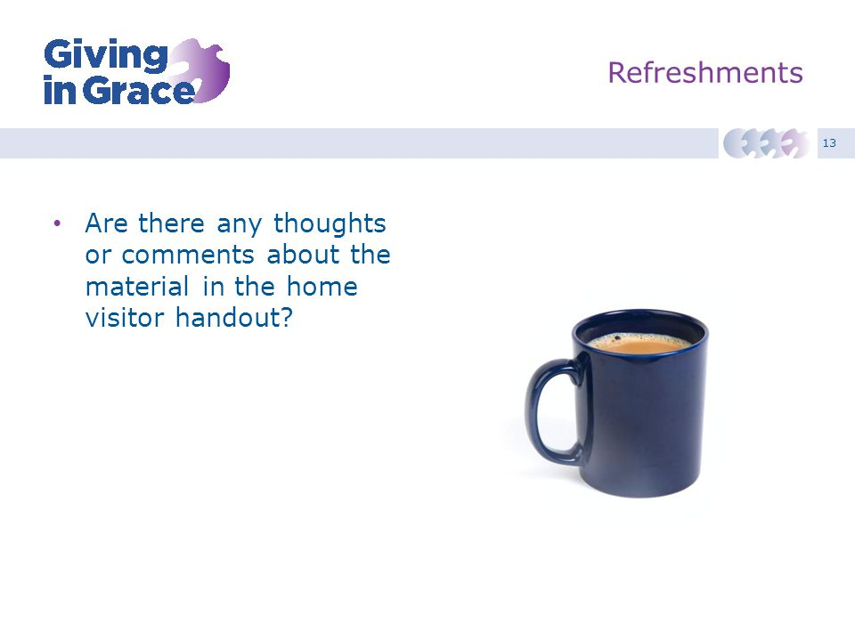 13 Refreshments Are there any thoughts or comments about the material in the home visitor handout