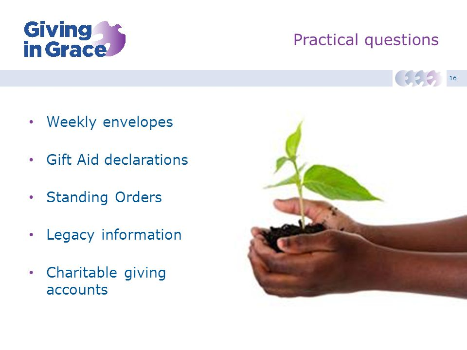 16 Practical questions Weekly envelopes Gift Aid declarations Standing Orders Legacy information Charitable giving accounts