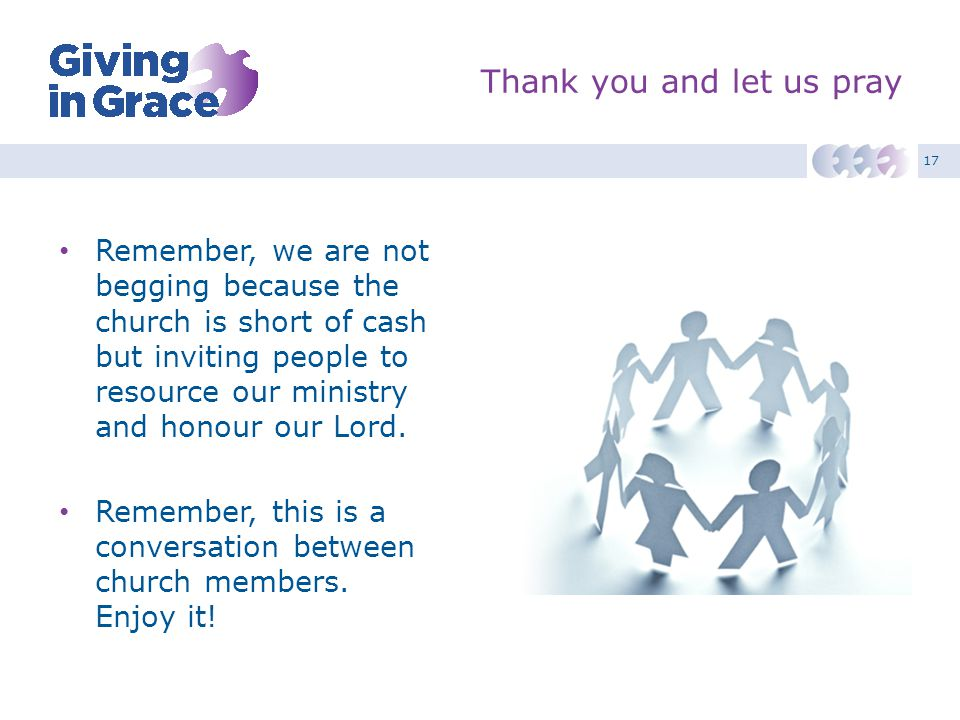 17 Thank you and let us pray Remember, we are not begging because the church is short of cash but inviting people to resource our ministry and honour
