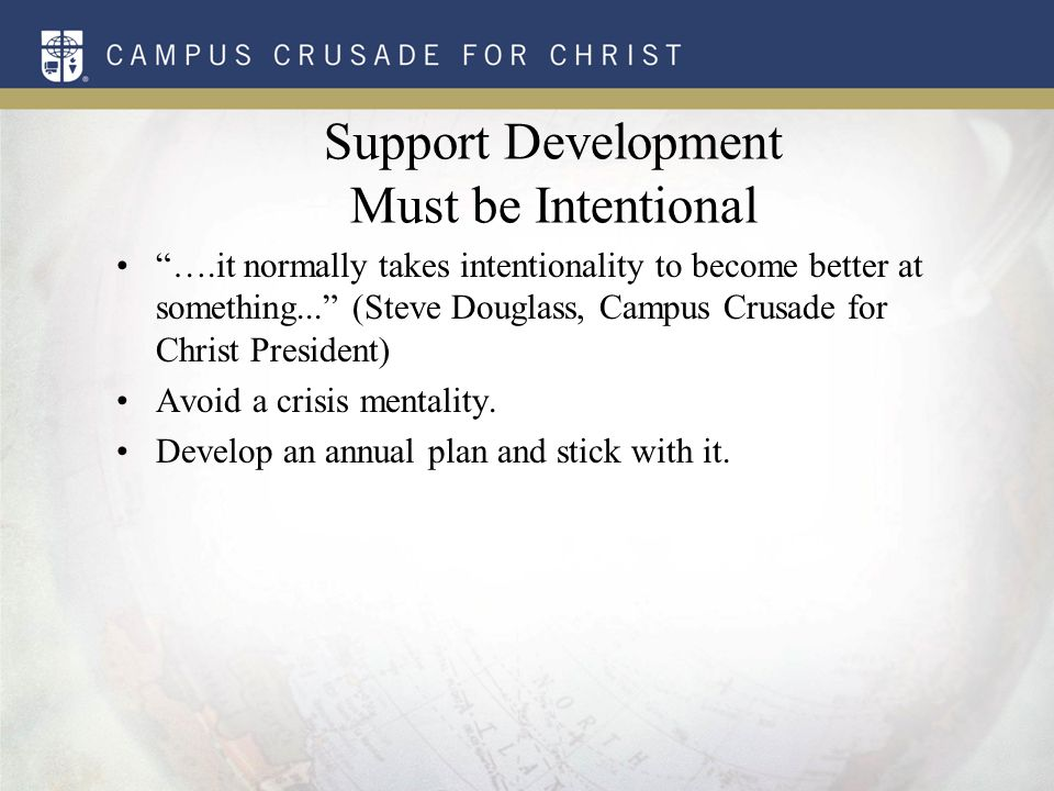 Support Development Must be Intentional ….it normally takes intentionality to become better at something... (Steve Douglass, Campus Crusade for Christ President) Avoid a crisis mentality.