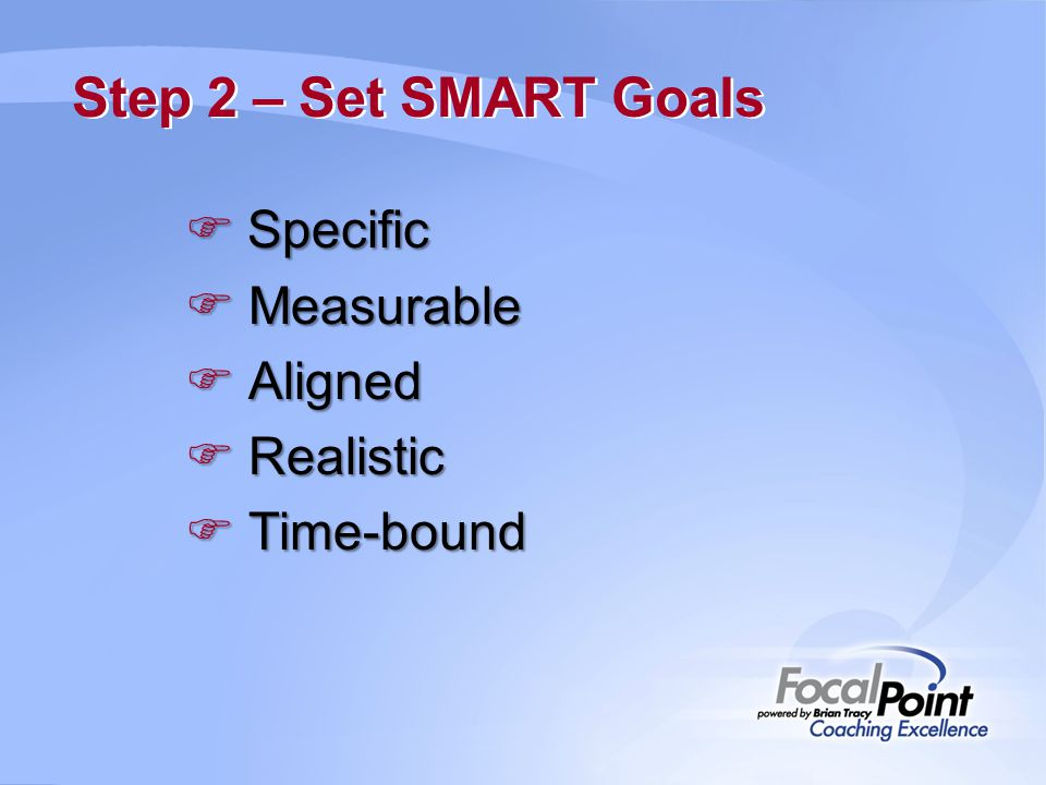Step 2 – Set SMART Goals  Specific  Measurable  Aligned  Realistic  Time-bound