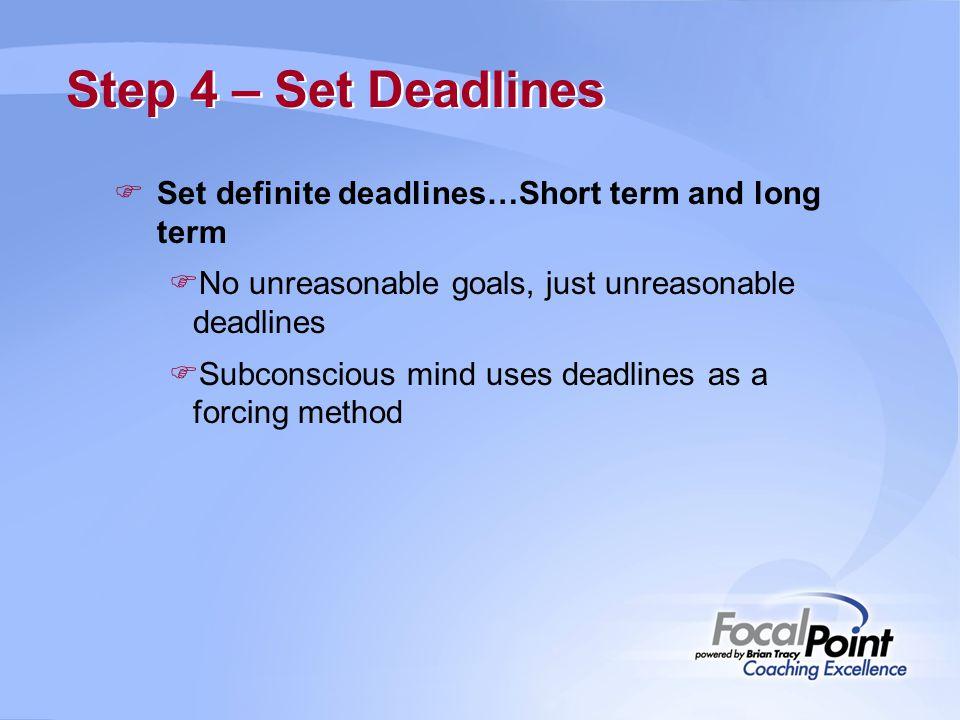 Step 4 – Set Deadlines  Set definite deadlines…Short term and long term  No unreasonable goals, just unreasonable deadlines  Subconscious mind uses deadlines as a forcing method