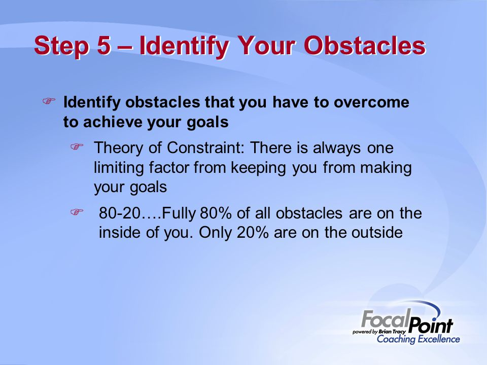 Step 5 – Identify Your Obstacles  Identify obstacles that you have to overcome to achieve your goals  Theory of Constraint: There is always one limi