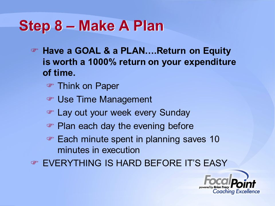 Step 8 – Make A Plan  Have a GOAL & a PLAN….Return on Equity is worth a 1000% return on your expenditure of time.  Think on Paper  Use Time Managem