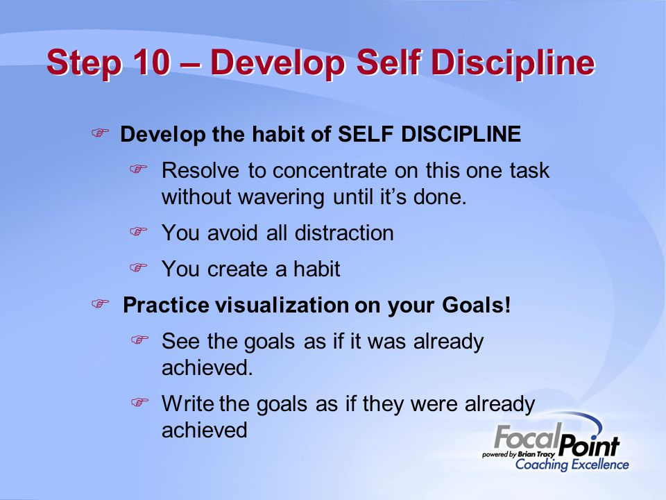 Step 10 – Develop Self Discipline  Develop the habit of SELF DISCIPLINE  Resolve to concentrate on this one task without wavering until it's done. 