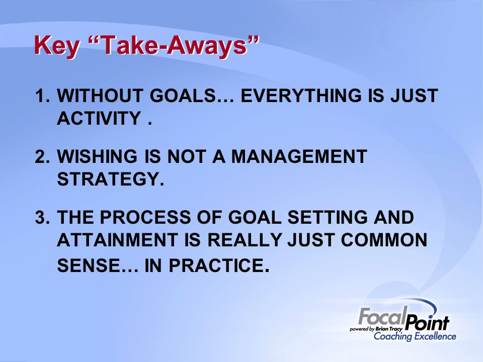 "Key ""Take-Aways"" 1.WITHOUT GOALS… EVERYTHING IS JUST ACTIVITY. 2.WISHING IS NOT A MANAGEMENT STRATEGY. 3.THE PROCESS OF GOAL SETTING AND ATTAINMENT IS"