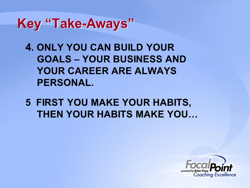 "Key ""Take-Aways"" 4. ONLY YOU CAN BUILD YOUR GOALS – YOUR BUSINESS AND YOUR CAREER ARE ALWAYS PERSONAL. 5 FIRST YOU MAKE YOUR HABITS, THEN YOUR HABITS"