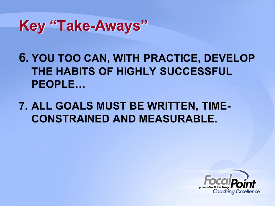 "Key ""Take-Aways"" 6. YOU TOO CAN, WITH PRACTICE, DEVELOP THE HABITS OF HIGHLY SUCCESSFUL PEOPLE… 7.ALL GOALS MUST BE WRITTEN, TIME- CONSTRAINED AND MEA"