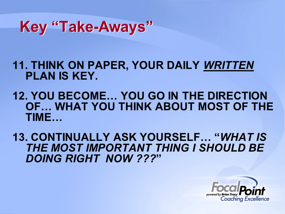 "Key ""Take-Aways"" 11. THINK ON PAPER, YOUR DAILY WRITTEN PLAN IS KEY. 12. YOU BECOME… YOU GO IN THE DIRECTION OF… WHAT YOU THINK ABOUT MOST OF THE TIME"