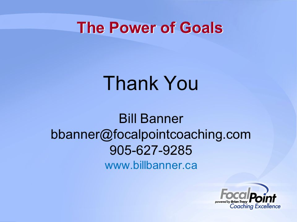 The Power of Goals Thank You Bill Banner bbanner@focalpointcoaching.com 905-627-9285 www.billbanner.ca